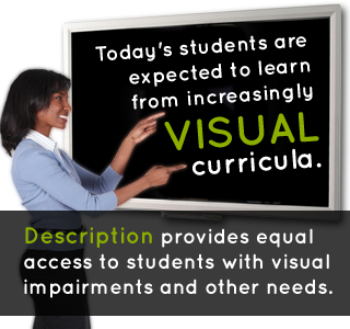 Today's students are expected to learn from increasingly visual curricula. Description provides equal access to students with visual impairments and other needs.
